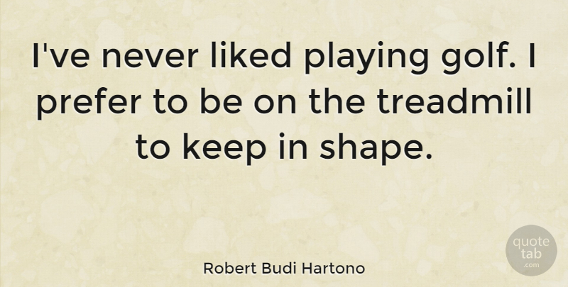 Robert Budi Hartono Quote About Liked, Playing, Prefer, Treadmill: Ive Never Liked Playing Golf...