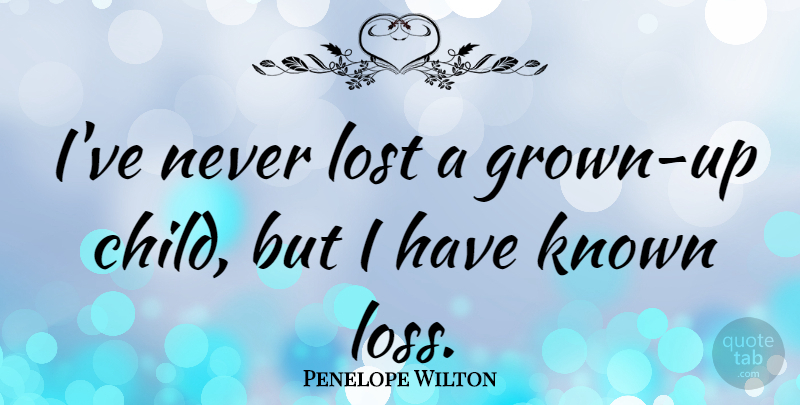 Penelope Wilton Quote About Children, Loss, Lost: Ive Never Lost A Grown...