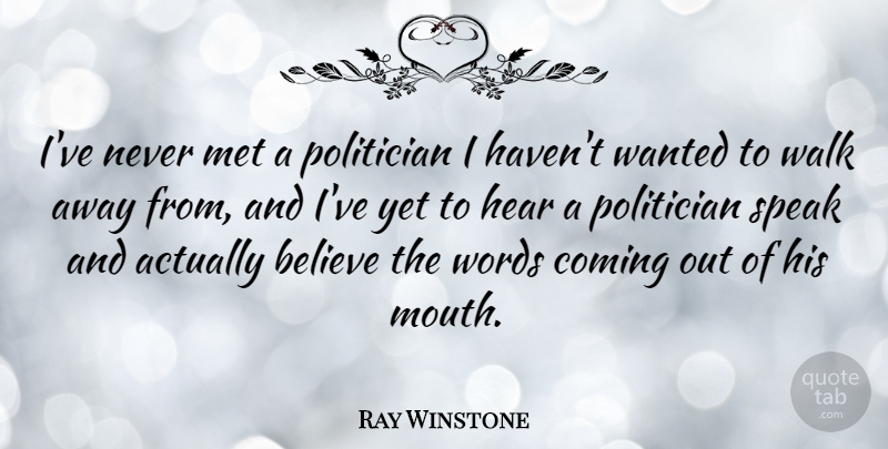 Ray Winstone Quote About Believe, Mouths, Speak: Ive Never Met A Politician...