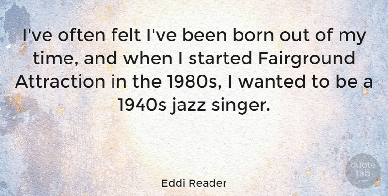 Eddi Reader Quote About Attraction, Felt, Time: Ive Often Felt Ive Been...