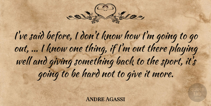 Andre Agassi Quote About Giving, Hard, Playing: Ive Said Before I Dont...