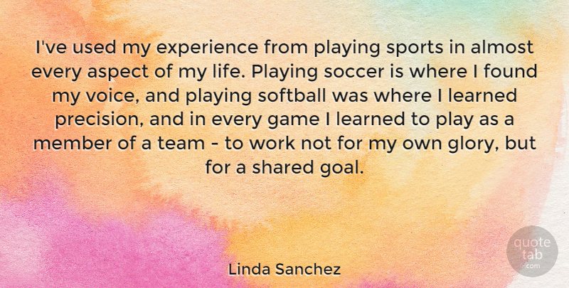 Linda Sanchez Quote About Almost, Aspect, Experience, Found, Game: Ive Used My Experience From...