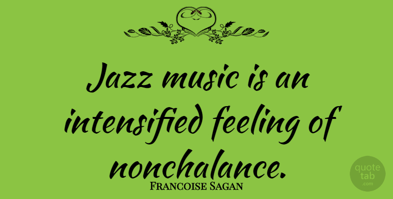 Francoise Sagan Quote About Feelings, Nonchalance, Playing Jazz: Jazz Music Is An Intensified...