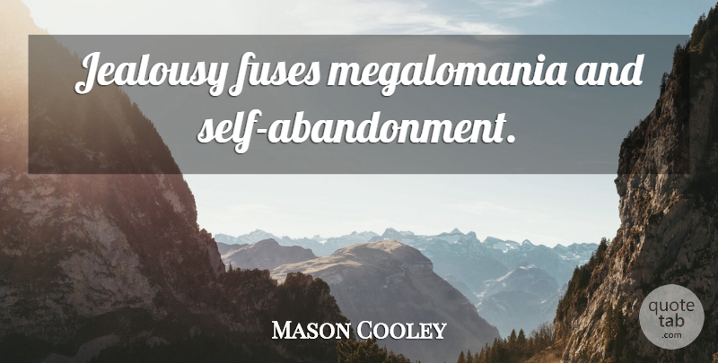 Mason Cooley Quote About Jealousy, Self, Abandonment: Jealousy Fuses Megalomania And Self...