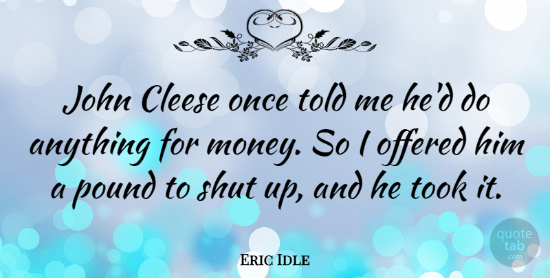 Eric Idle Quote About Pounds, Shut Up: John Cleese Once Told Me...