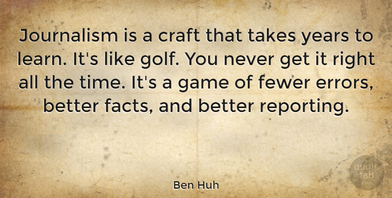 Ben Huh Quote About Craft, Fewer, Game, Journalism, Takes: Journalism Is A Craft That...