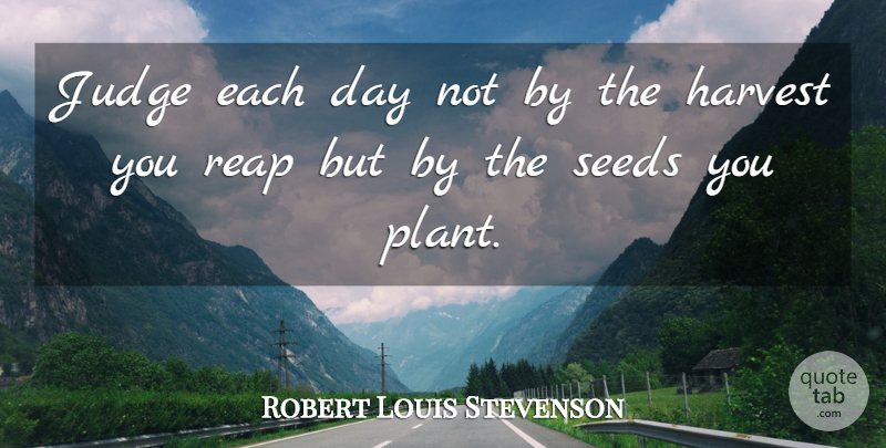 Robert Louis Stevenson Quote About Harvest, Inspirational, Judge, Reap, Seeds: Judge Each Day Not By...