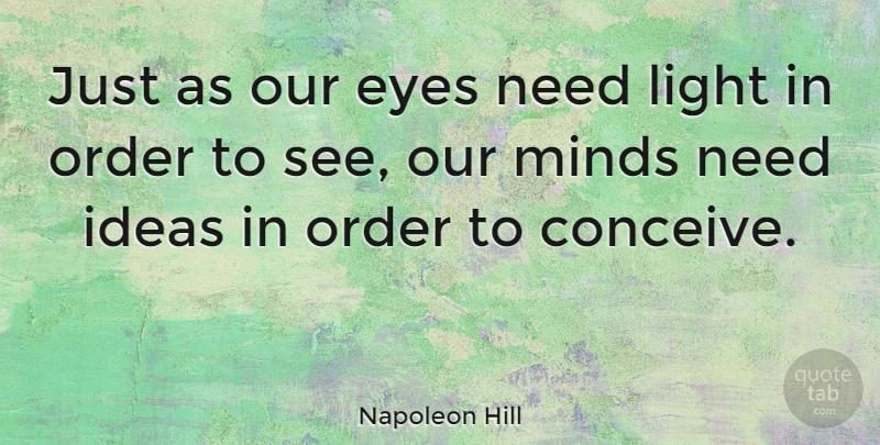 Napoleon Hill Quote About Eyes, Ideas, Light, Minds, Order: Just As Our Eyes Need...