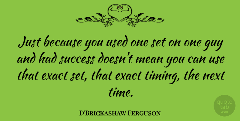 D'Brickashaw Ferguson Quote About Exact, Guy, Mean, Next, Success: Just Because You Used One...