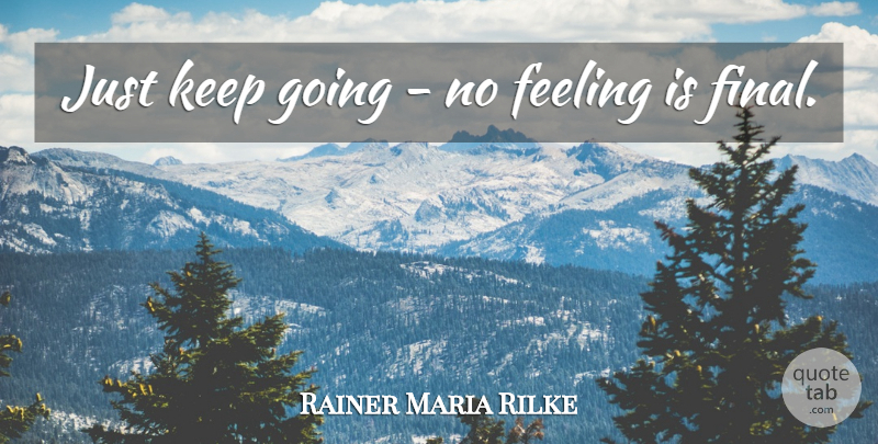 Rainer Maria Rilke: Just keep going - no feeling is final. | QuoteTab