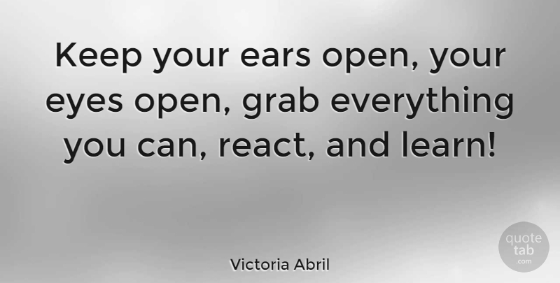 Victoria Abril Quote About Eye, Ears: Keep Your Ears Open Your...