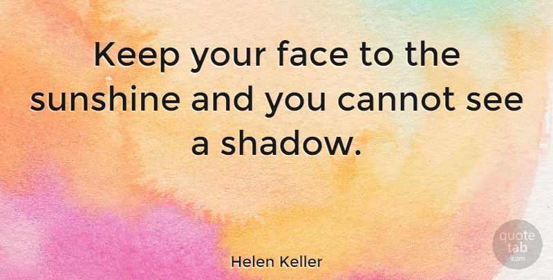 Helen Keller Quote About Inspirational, Motivational, Positive: Keep Your Face To The...