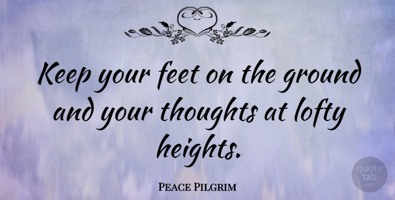 Peace Pilgrim Keep Your Feet On The Ground And Your Thoughts At