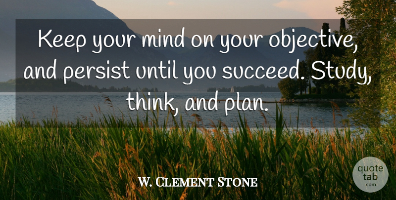 W. Clement Stone Quote About Thinking, Mind, Succeed: Keep Your Mind On Your...