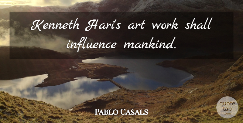 Pablo Casals Quote About Art, Influence, Mankind: Kenneth Haris Art Work Shall...