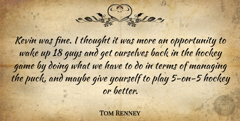 Tom Renney Quote About Game, Guys, Hockey, Kevin, Managing: Kevin Was Fine I Thought...