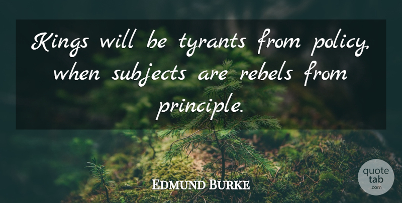 Edmund Burke Quote About Kings, Tyrants, Rebel: Kings Will Be Tyrants From...