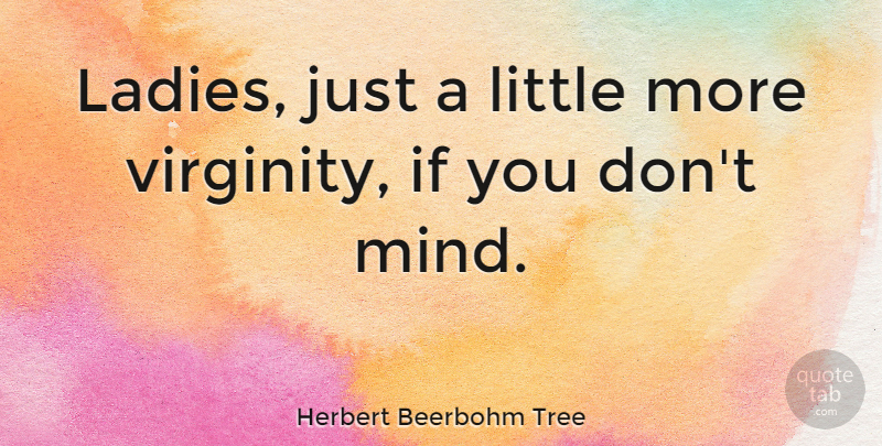 Herbert Beerbohm Tree Quote About Mind, Littles, Ifs: Ladies Just A Little More...