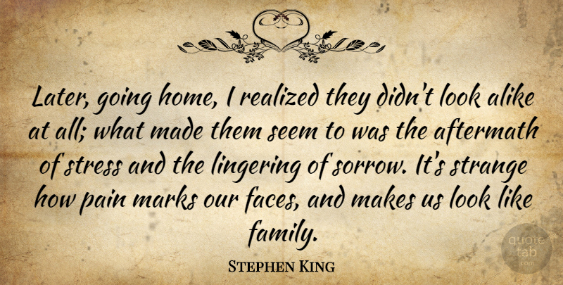 Stephen King Quote About Pain, Stress, Home: Later Going Home I Realized...
