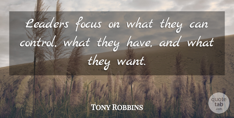 Tony Robbins Quote About Leader, Focus, Want: Leaders Focus On What They...