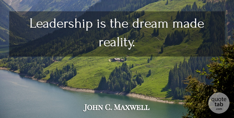John C. Maxwell Quote About Leadership, Dream, Reality: Leadership Is The Dream Made...