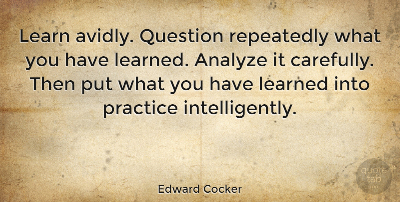 Edward Cocker: Learn avidly  Question repeatedly what you