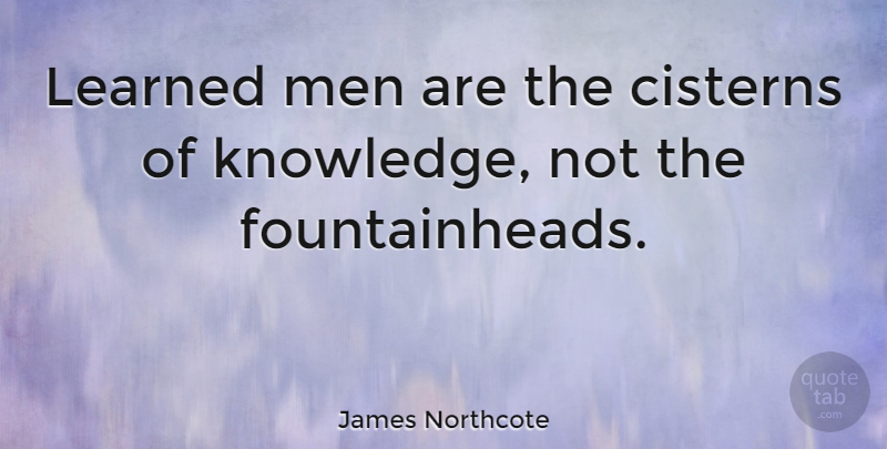 James Northcote Quote About Knowledge, Learned, Men: Learned Men Are The Cisterns...