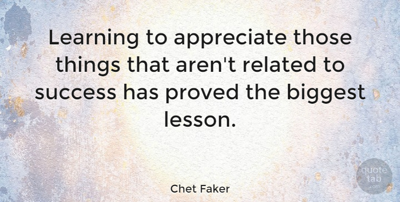 Chet Faker Quote About Appreciate, Biggest, Learning, Proved, Related: Learning To Appreciate Those Things...