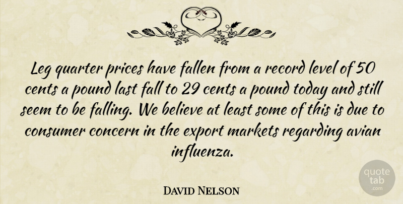 David Nelson Quote About Believe, Cents, Concern, Consumer, Due: Leg Quarter Prices Have Fallen...