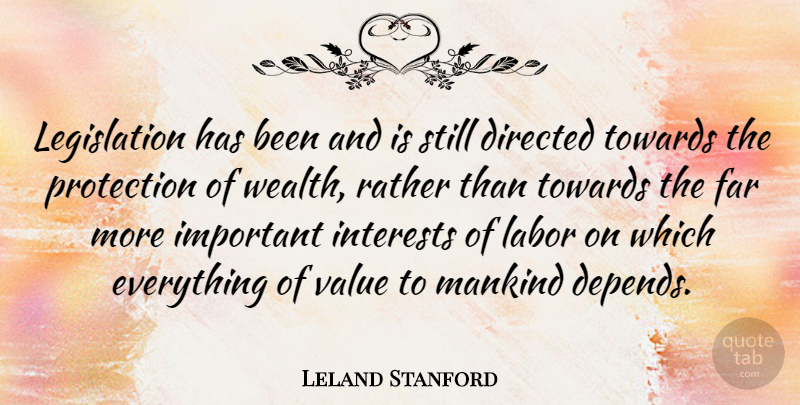 Leland Stanford Quote About Important, Wealth, Protection: Legislation Has Been And Is...