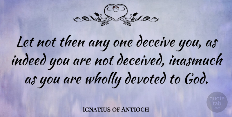 Ignatius of Antioch Quote About Deceiving, Deceived, Devoted: Let Not Then Any One...