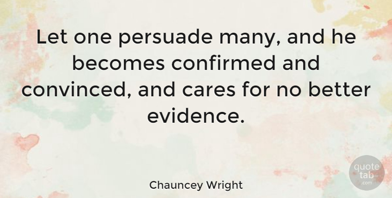 Chauncey Wright Quote About Care, Evidence, Convinced: Let One Persuade Many And...