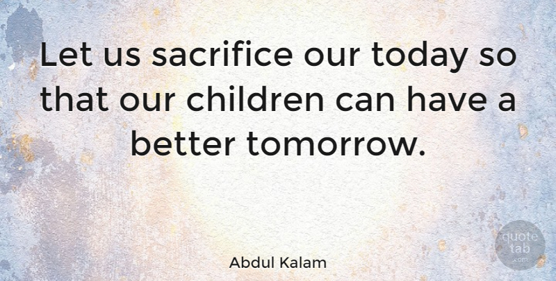 Abdul Kalam Quote About Children, Sacrifice, Today: Let Us Sacrifice Our Today...