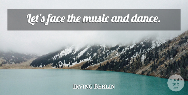 Irving Berlin Quote About Dance, Faces, Music And Dance: Lets Face The Music And...