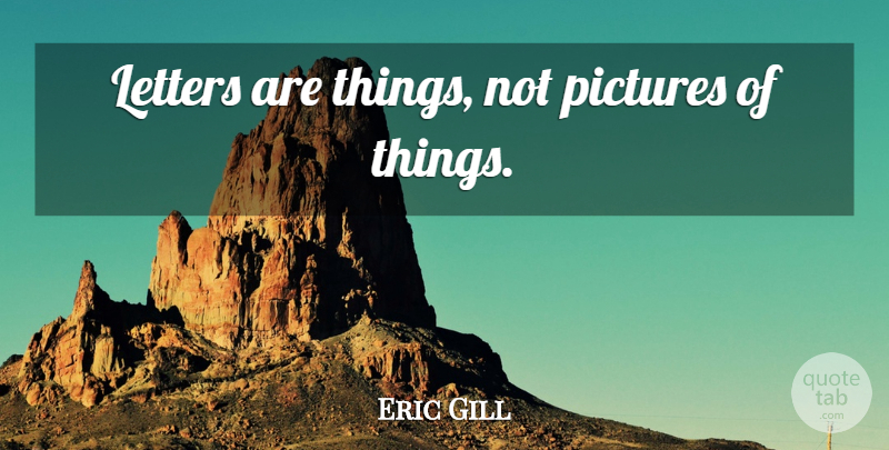 Eric Gill Quote About Letters: Letters Are Things Not Pictures...