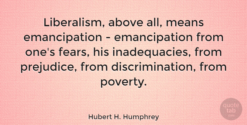 Hubert H. Humphrey Quote About Mean, Poverty, Prejudice: Liberalism Above All Means Emancipation...