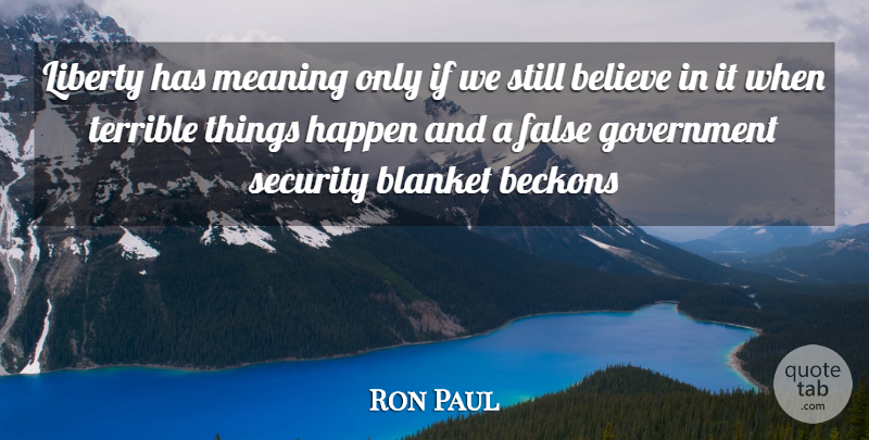 Ron Paul Quote About Believe, Government, Liberty: Liberty Has Meaning Only If...