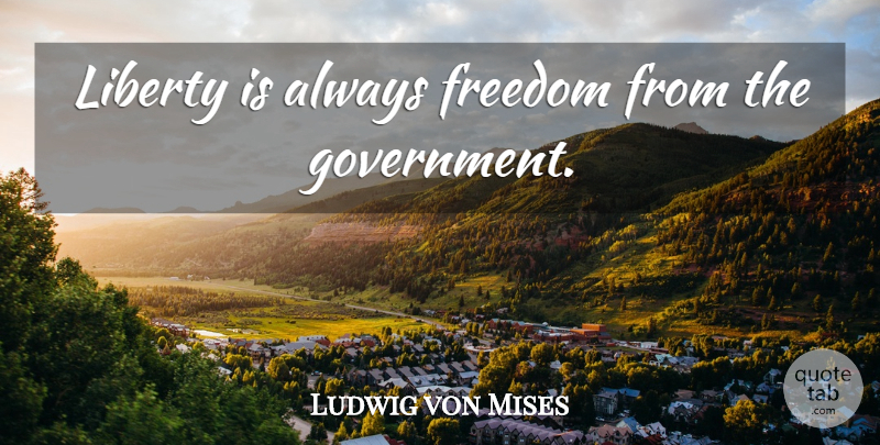 Ludwig von Mises Quote About Government, Liberty: Liberty Is Always Freedom From...