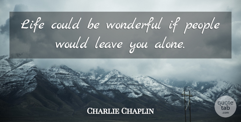 Charlie Chaplin Life Could Be Wonderful If People Would Leave You