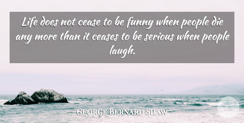 George Bernard Shaw Quote About Cease, Ceases, Death, Die, Funny: Life Does Not Cease To...
