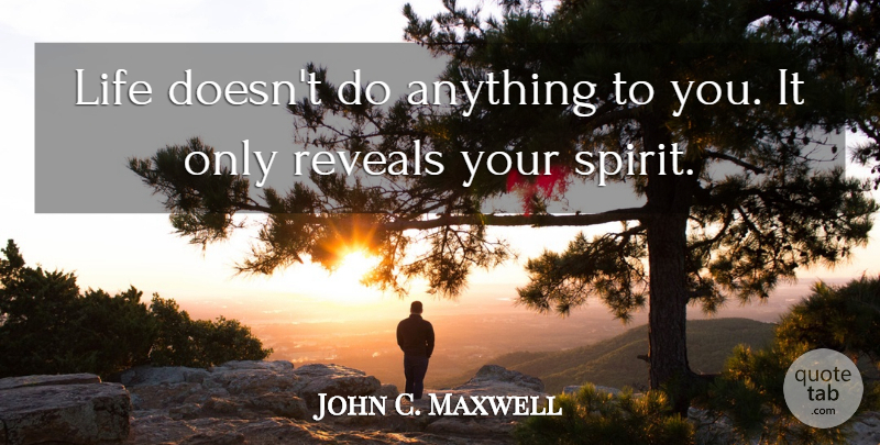 John C. Maxwell Quote About Leadership, Growth, Spirit: Life Doesnt Do Anything To...
