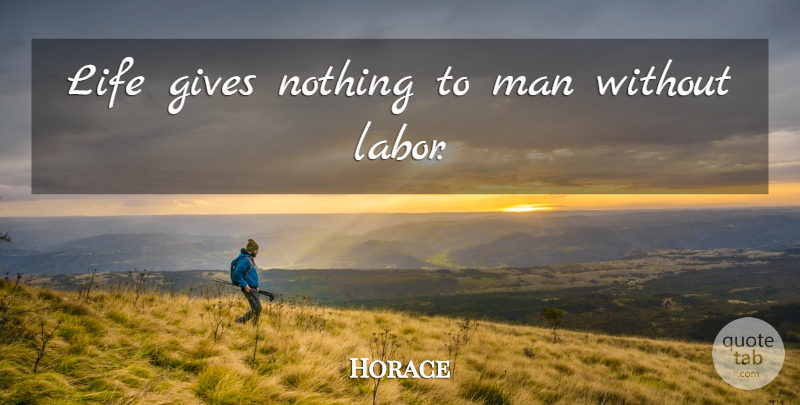 Horace Quote About Men, Giving, Labor: Life Gives Nothing To Man...