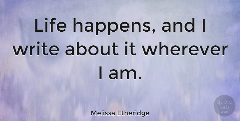 Melissa Etheridge Quote About Writing, Life Happens, Happens: Life Happens And I Write...