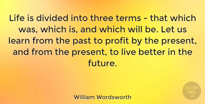 William Wordsworth Quote About Life, Future, Past: Life Is Divided Into Three...