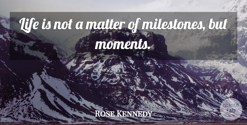 Rose Kennedy Quote About Memories, Inspirational Life, Matter: Life Is Not A Matter...