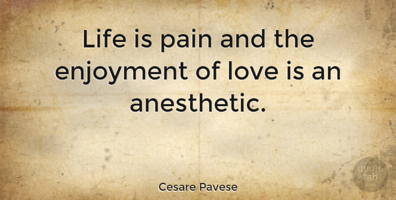 Cesare Pavese Life Is Pain And The Enjoyment Of Love Is An Anesthetic Quotetab