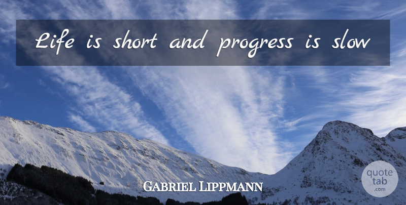 Gabriel Lippmann Quote About Life Is Short, Progress, Life Is: Life Is Short And Progress...