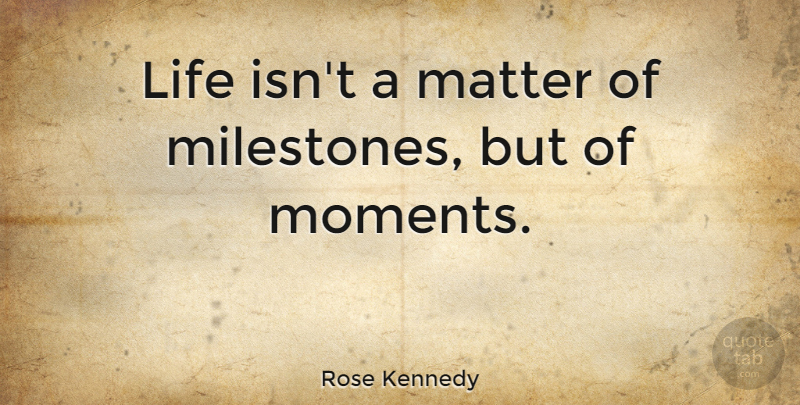 Rose Kennedy Quote About Inspirational, Life, Change: Life Isnt A Matter Of...