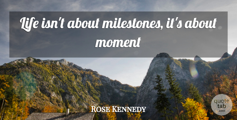 Rose Kennedy Quote About Moments, Milestone: Life Isnt About Milestones Its...