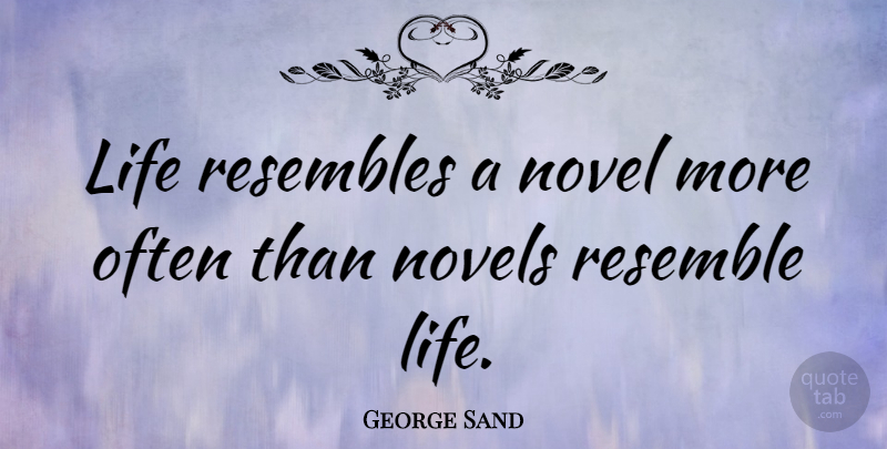 George Sand Quote About Life, Inspirational Life, Writing: Life Resembles A Novel More...